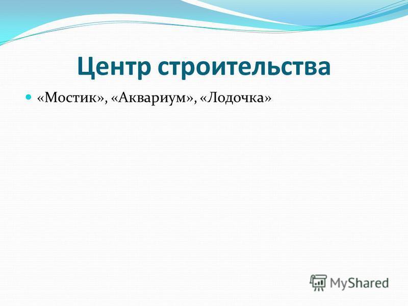 Центр строительства «Мостик», «Аквариум», «Лодочка»