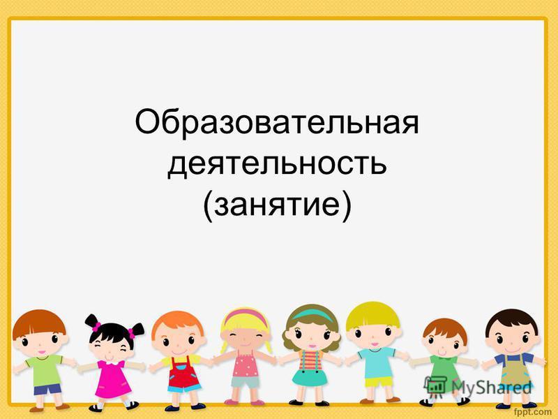 Образовательная деятельность (занятие)