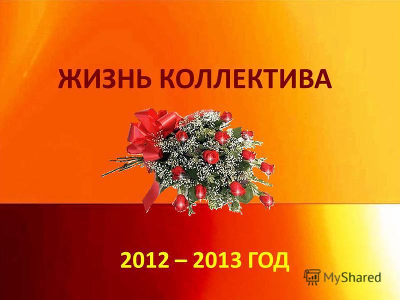 ЖИЗНЬ КОЛЛЕКТИВА 2012 – 2013 ГОД
