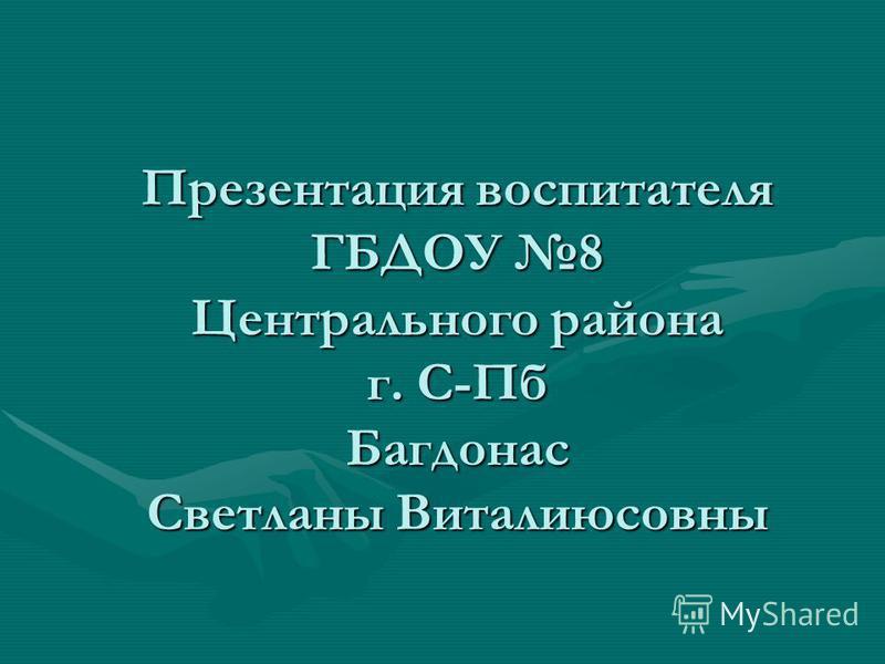 Презентация воспитателя ГБДОУ 8 Центрального района г. С-Пб Багдонас Светланы Виталиюсовны