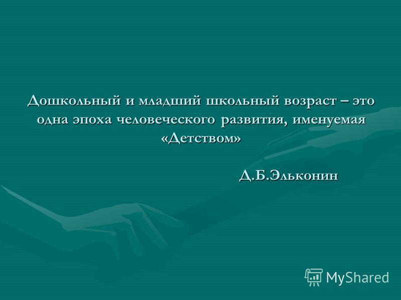 Дошкольный и младший школьный возраст – это одна эпоха человеческого развития, именуемая «Детством» Д.Б.Эльконин