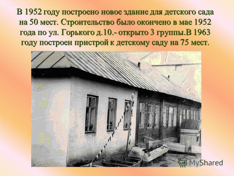В 1952 году построено новое здание для детского сада на 50 мест. Строительство было окончено в мае 1952 года по ул. Горького д.10.- открыто 3 группы.В 1963 году построен пристрой к детскому саду на 75 мест.