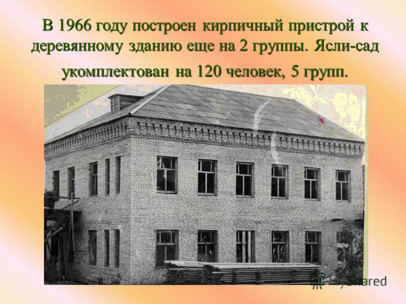 В 1966 году построен кирпичный пристрой к деревянному зданию еще на 2 группы. Ясли-сад укомплектован на 120 человек, 5 групп.