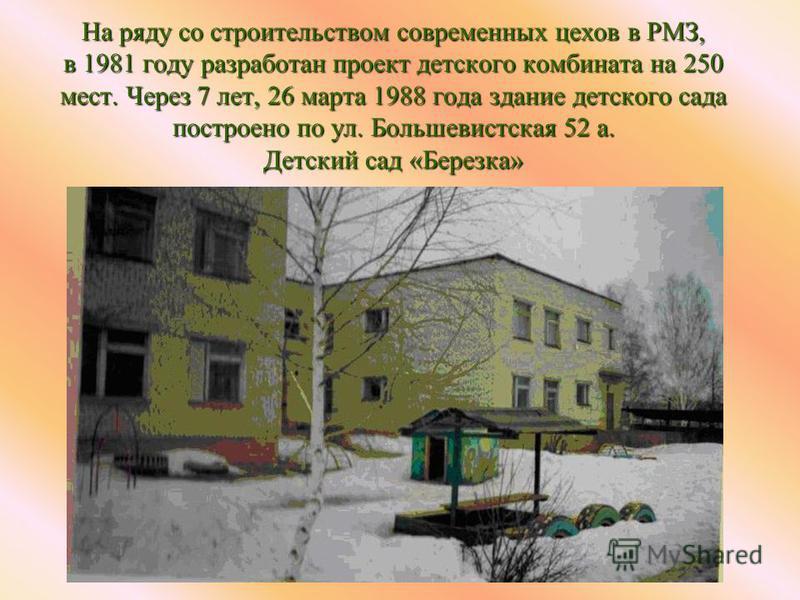 На ряду со строительством современных цехов в РМЗ, в 1981 году разработан проект детского комбината на 250 мест. Через 7 лет, 26 марта 1988 года здание детского сада построено по ул. Большевистская 52 а. Детский сад «Березка»
