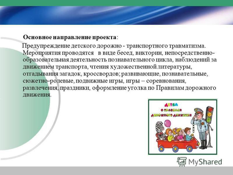 Основное направление проекта: Предупреждение детского дорожно - транспортного травматизма. Мероприятия проводятся в виде бесед, викторин, непосредственно- образовательная деятельность познавательного цикла, наблюдений за движением транспорта, чтения