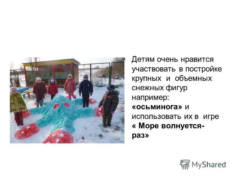 Детям очень нравится участвовать в постройке крупных и объемных снежных фигур например: «осьминога» и использовать их в игре « Море волнуется- раз»
