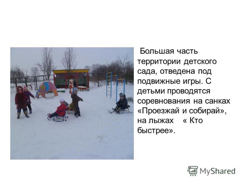 Большая часть территории детского сада, отведена под подвижные игры. С детьми проводятся соревнования на санках «Проезжай и собирай», на лыжах « Кто быстрее».