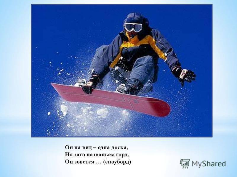 Он на вид – одна доска, Но зато названьем горд, Он зовется … (сноуборд)