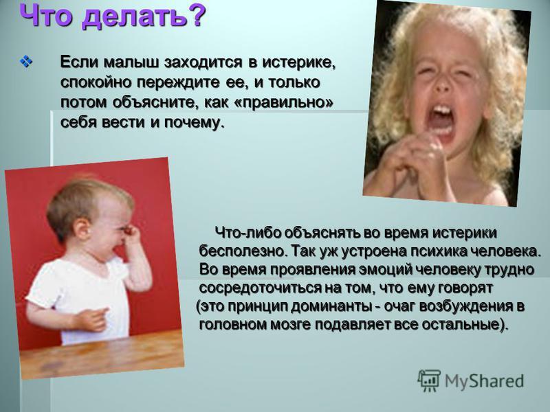 Что делать? Если малыш заходится в истерике, Если малыш заходится в истерике, спокойно переждите ее, и только спокойно переждите ее, и только потом объясните, как «правильно» потом объясните, как «правильно» себя вести и почему. себя вести и почему.