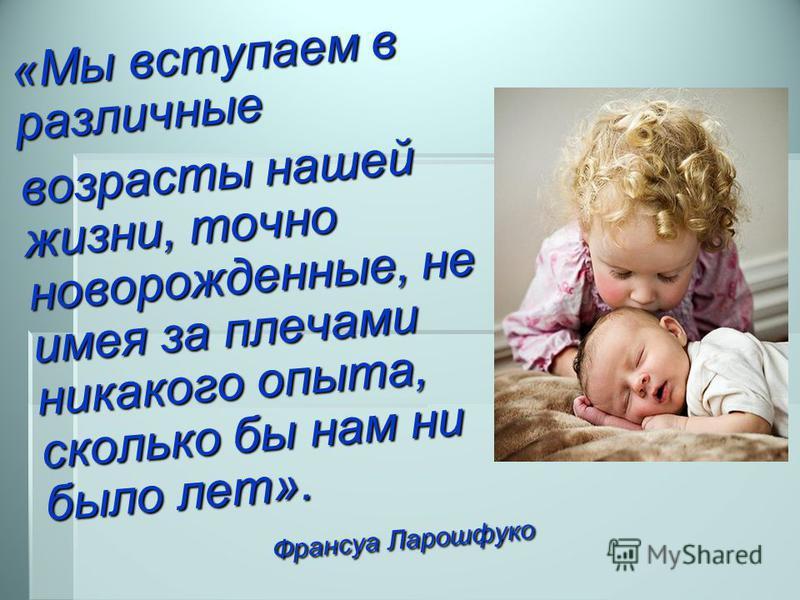 «Мы вступаем в различные возрасты нашей жизни, точно новорожденные, не имея за плечами никакого опыта, сколько бы нам ни было лет». Франсуа Ларошфуко