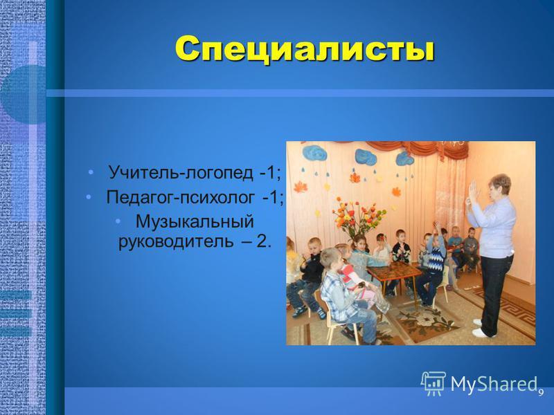 Специалисты Учитель-логопед -1; Педагог-психолог -1; Музыкальный руководитель – 2. 9