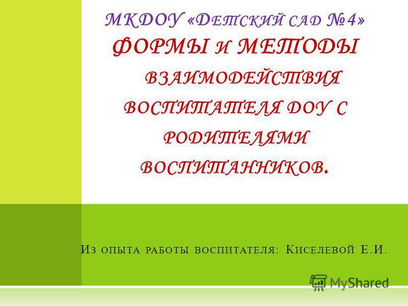 МКДОУ «Д ЕТСКИЙ САД 4» ФОРМЫ И МЕТОДЫ ВЗАИМОДЕЙСТВИЯ ВОСПИТАТЕЛЯ ДОУ С РОДИТЕЛЯМИ ВОСПИТАННИКОВ. И З ОПЫТА РАБОТЫ ВОСПИТАТЕЛЯ : К ИСЕЛЕВОЙ Е.И.