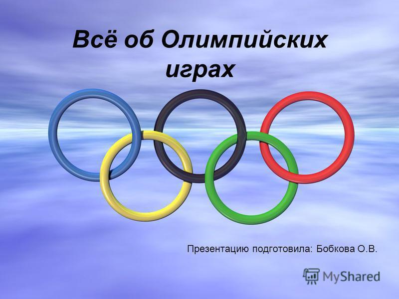 Всё об Олимпийских играх Презентацию подготовила: Бобкова О.В.