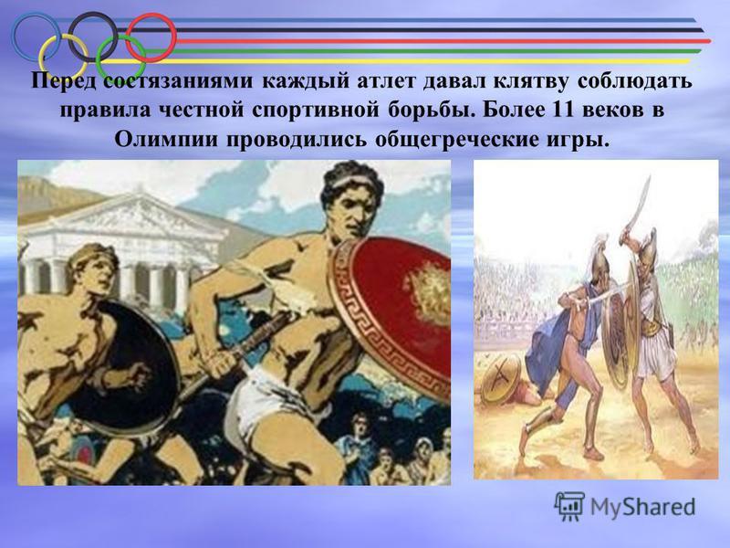 Перед состязаниями каждый атлет давал клятву соблюдать правила честной спортивной борьбы. Более 11 веков в Олимпии проводились общегреческие игры.