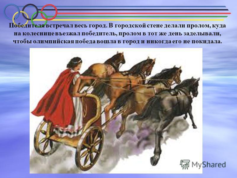 Победителя встречал весь город. В городской стене делали пролом, куда на колеснице въезжал победитель, пролом в тот же день заделывали, чтобы олимпийская победа вошла в город и никогда его не покидала.