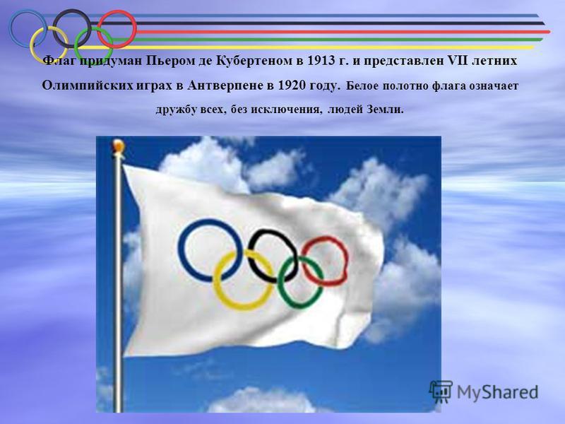 Флаг придуман Пьером де Кубертеном в 1913 г. и представлен VII летних Олимпийских играх в Антверпене в 1920 году. Белое полотно флага означает дружбу всех, без исключения, людей Земли.