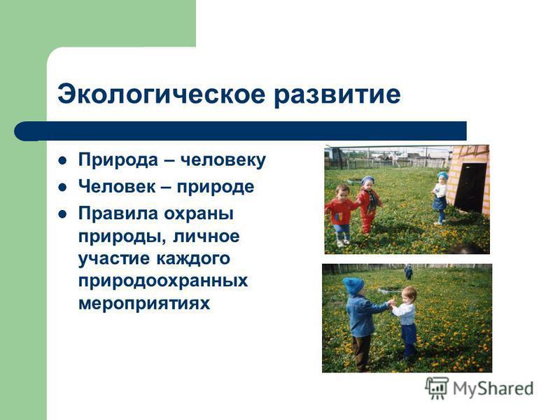 Экологическое развитие Природа – человеку Человек – природе Правила охраны природы, личное участие каждого природоохранных мероприятиях