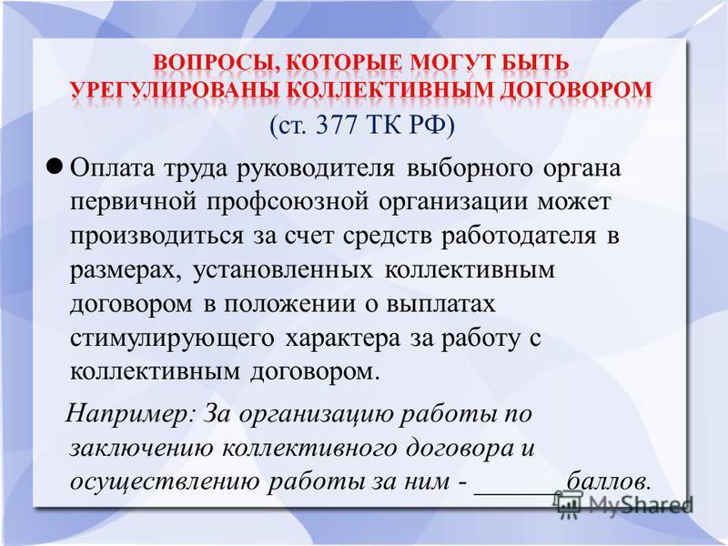 (ст. 377 ТК РФ) Оплата труда руководителя выборного органа первичной профсоюзной организации может производиться за счет средств работодателя в размерах, установленных коллективным договором в положении о выплатах стимулирующего характера за работу с