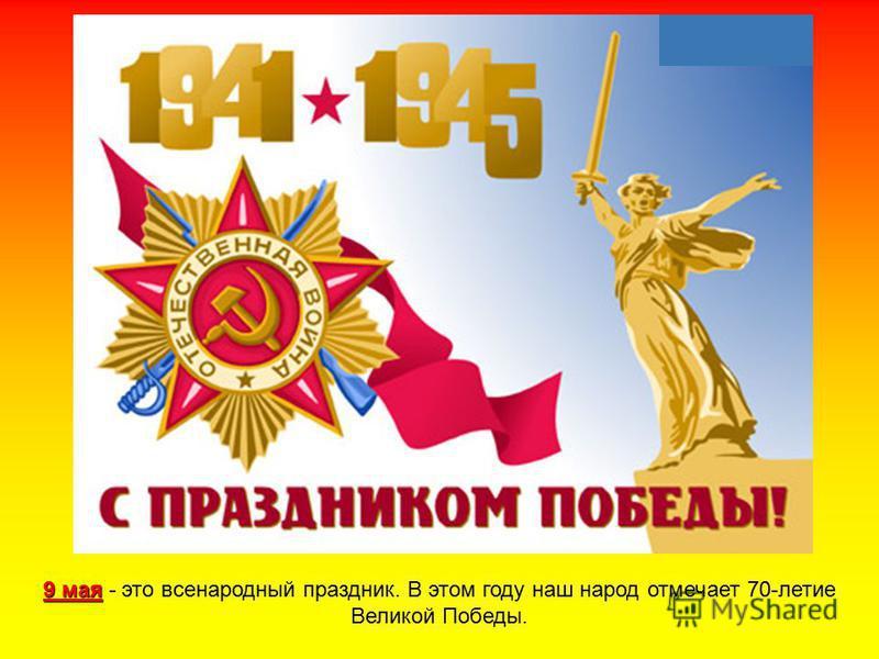 9 мая 9 мая - это всенародный праздник. В этом году наш народ отмечает 70-летие Великой Победы.