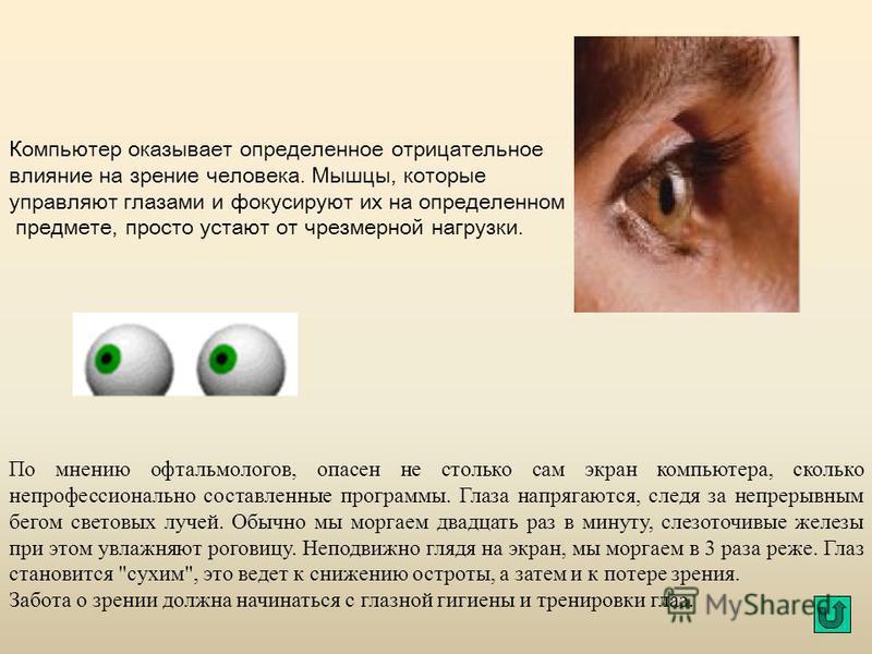 Компьютер оказывает определенное отрицательное влияние на зрение человека. Мышцы, которые управляют глазами и фокусируют их на определенном предмете, просто устают от чрезмерной нагрузки. По мнению офтальмологов, опасен не столько сам экран компьютер