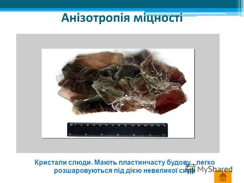 Анізотропія міцності Кристали слюди. Мають пластинчасту будову, легко розшаровуються під дією невеликої сили