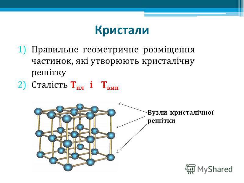 Кристали 1)Правильне геометричне розміщення частинок, які утворюють кристалічну решітку 2)Сталість Т пл і Т кип Вузли кристалічної решітки