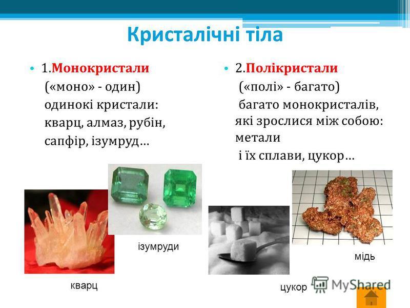Кристалічні тіла 1.Монокристали («моно» - один) одинокі кристали: кварц, алмаз, рубін, сапфір, ізумруд… 1.Монокристали («моно» - один) одинокі кристали: кварц, алмаз, рубін, сапфір, ізумруд… 2.Полікристали («полі» - багато) багато монокристалів, які