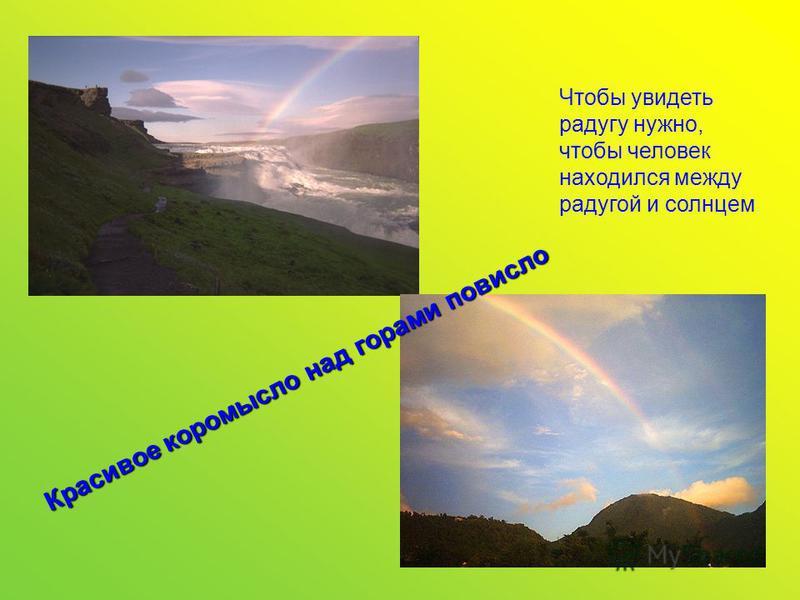 Чтобы увидеть радугу нужно, чтобы человек находился между радугой и солнцем. Красивое коромысло над горами повисло