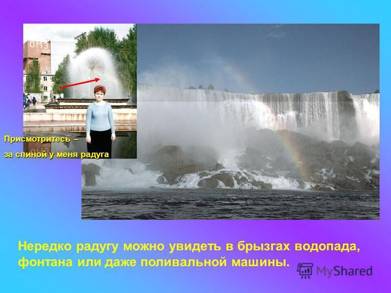 Нередко радугу можно увидеть в брызгах водопада, фонтана или даже поливальной машины. Присмотритесь – за спиной у меня радуга