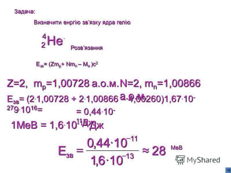 Задача: Визначити енргію звязку ядра гелію He 4 2. Розвязання Eзв= (Zmp+ Nmn – Mя )c2 Z=2, mp=1,00728 а.о.м.N=2, mn=1,00866 а.о.м. Езв= (2.1,00728 + 2.1,00866 – 4,00260)1,67.10- 279.1016= = 0,44.10- 11Дж 1МеВ = 1,6. 10 -13 Дж 28 106,1 1044,0 13 11 зв