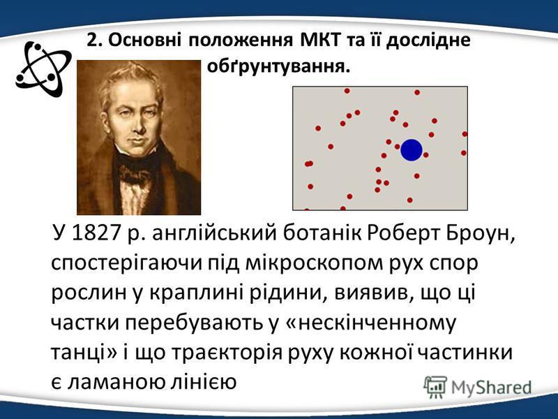 2. Основні положення МКТ та її дослідне обґрунтування. У 1827 р. англійський ботанік Роберт Броун, спостерігаючи під мікроскопом рух спор рослин у краплині рідини, виявив, що ці частки перебувають у «нескінченному танці» і що траєкторія руху кожної ч