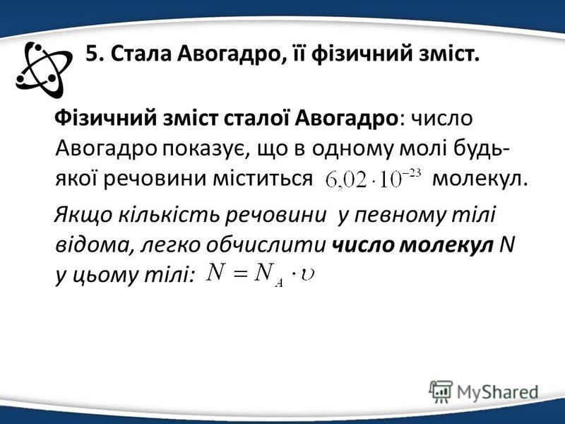 5. Стала Авогадро, її фізичний зміст. Фізичний зміст сталої Авогадро: число Авогадро показує, що в одному молі будь- якої речовини міститься молекул. Якщо кількість речовини у певному тілі відома, легко обчислити число молекул N у цьому тілі: