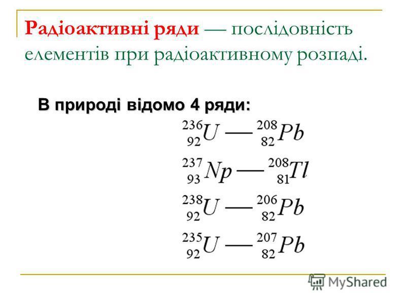 Радіоактивні ряди послідовність елементів при радіоактивному розпаді. В природі відомо 4 ряди: