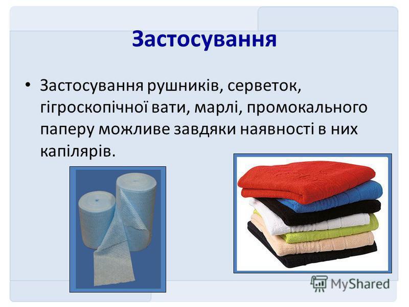 Застосування Застосування рушників, серветок, гігроскопічної вати, марлі, промокального паперу можливе завдяки наявності в них капілярів.