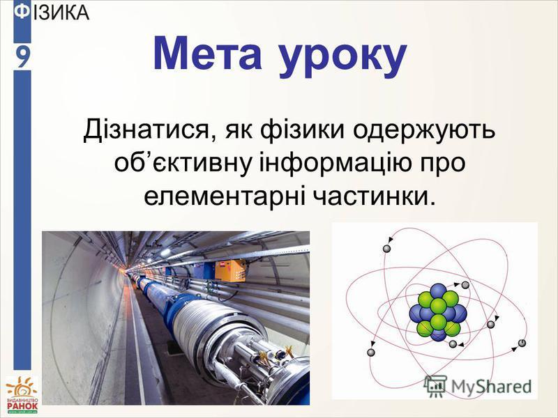 Мета уроку Дізнатися, як фізики одержують обєктивну інформацію про елементарні частинки.