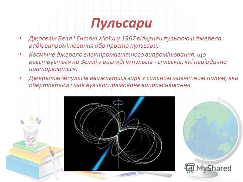 Пульсари Джоселін Белл і Ентоні Х'юїш у 1967 відкрили пульсюючі джерела радіовипромінювання або просто пульсари. Космічне джерело електромагнітного випромінювання, що реєструється на Землі у вигляді імпульсів - сплесків, які періодично повторюються.