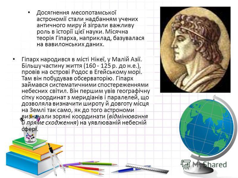 Досягнення месопотамської астрономії стали надбанням учених античного миру й зіграли важливу роль в історії цієї науки. Місячна теорія Гіпарха, наприклад, базувалася на вавилонських даних. Гіпарх народився в місті Нікеї, у Малій Азії. Більшу частину