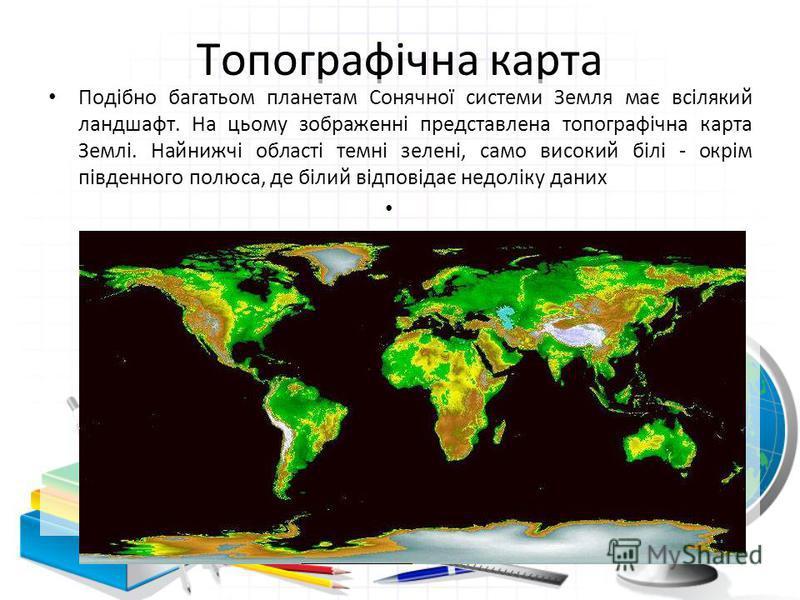 Топографічна карта Подібно багатьом планетам Сонячної системи Земля має всілякий ландшафт. На цьому зображенні представлена топографічна карта Землі. Найнижчі області темні зелені, само високий білі - окрім південного полюса, де білий відповідає недо