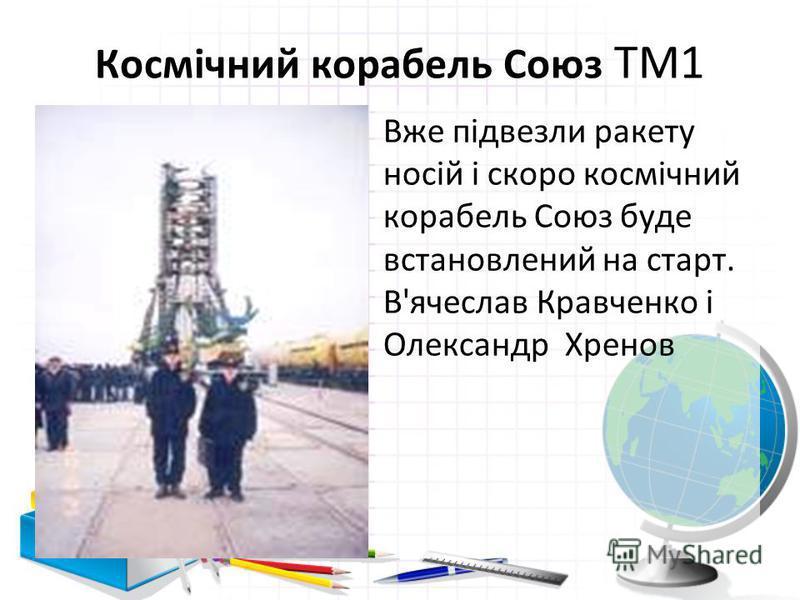 Космічний корабель Союз ТМ1 Вже підвезли ракету носій і скоро космічний корабель Союз буде встановлений на старт. В'ячеслав Кравченко і Олександр Хренов