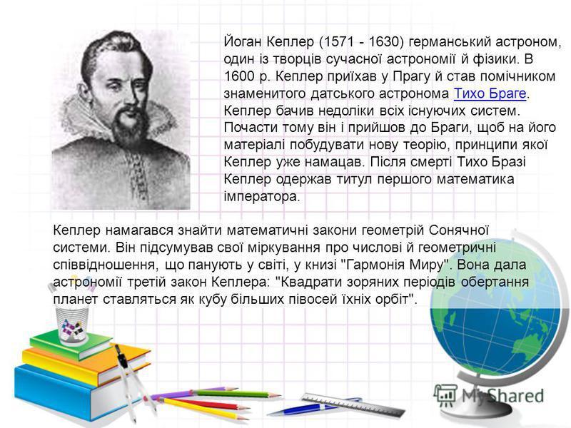 Йоган Кеплер (1571 - 1630) германський астроном, один із творців сучасної астрономії й фізики. В 1600 р. Кеплер приїхав у Прагу й став помічником знаменитого датського астронома Тихо Браге. Кеплер бачив недоліки всіх існуючих систем. Почасти тому він