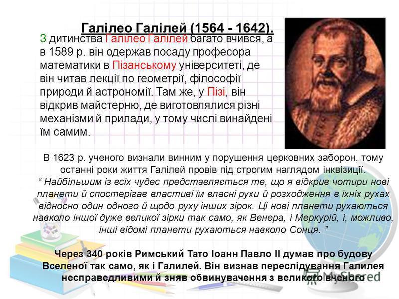 Галілео Галілей (1564 - 1642). З дитинства Галілео Галілей багато вчився, а в 1589 р. він одержав посаду професора математики в Пізанському університеті, де він читав лекції по геометрії, філософії природи й астрономії. Там же, у Пізі, він відкрив ма