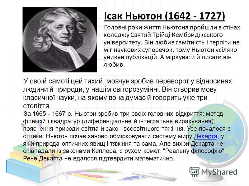 Ісак Ньютон (1642 - 1727) Головні роки життя Ньютона пройшли в стінах коледжу Святий Трійці Кембриджського університету. Він любив самітність і терпіти не міг наукових суперечок, тому Ньютон усіляко уникав публікацій. А міркувати й писати він любив.
