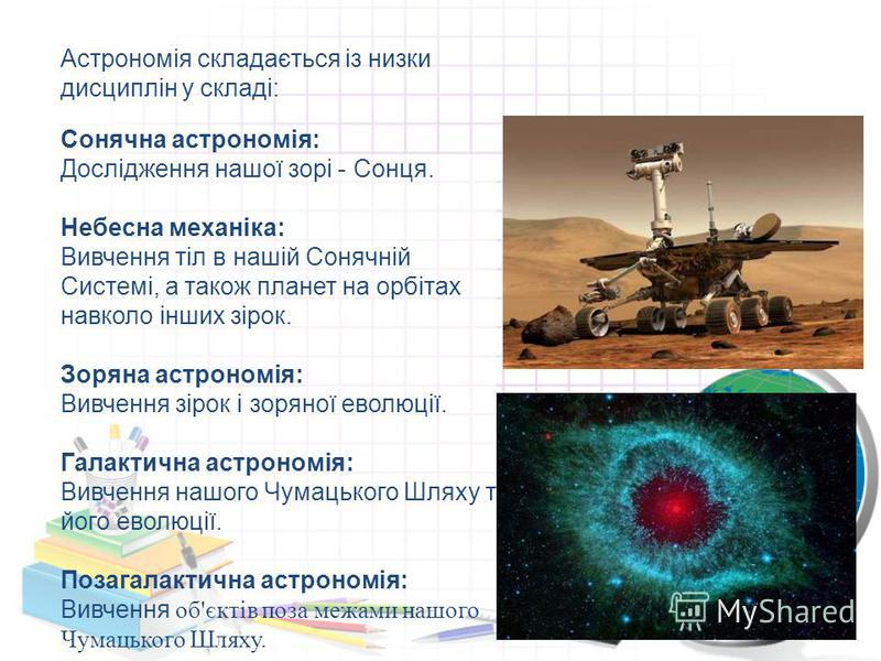 Астрономія складається із низки дисциплін у складі: Сонячна астрономія: Дослідження нашої зорі - Сонця. Небесна механіка: Вивчення тіл в нашій Сонячній Системі, а також планет на орбітах навколо інших зірок. Зоряна астрономія: Вивчення зірок і зоряно