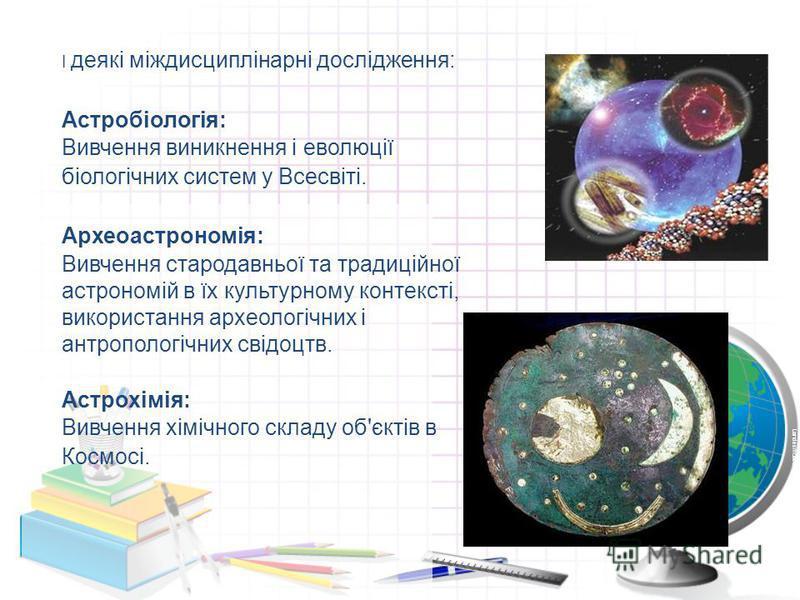 І деякі міждисциплінарні дослідження: Астробіологія: Вивчення виникнення і еволюції біологічних систем у Всесвіті. Археоастрономія: Вивчення стародавньої та традиційної астрономій в їх культурному контексті, використання археологічних і антропологічн