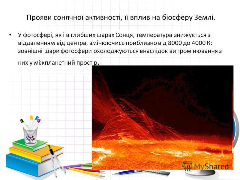 Прояви сонячної активності, її вплив на біосферу Землі. У фотосфері, як і в глибших шарах Сонця, температура знижується з віддаленням від центра, змінюючись приблизно від 8000 до 4000 К: зовнішні шари фотосфери охолоджуються внаслідок випромінювання