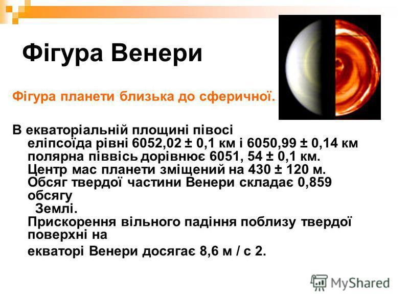 Фігура Венери Фігура планети близька до сферичної. В екваторіальній площині півосі еліпсоїда рівні 6052,02 ± 0,1 км і 6050,99 ± 0,14 км полярна піввісь дорівнює 6051, 54 ± 0,1 км. Центр мас планети зміщений на 430 ± 120 м. Обсяг твердої частини Венер