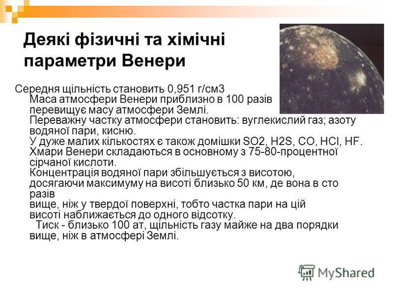 Деякі фізичні та хiмiчнi параметри Венери Середня щільність становить 0,951 г/см3 Маса атмосфери Венери приблизно в 100 разів перевищує масу атмосфери Землі. Переважну частку атмосфери становить: вуглекислий газ; азоту водяної пари, кисню. У дуже мал
