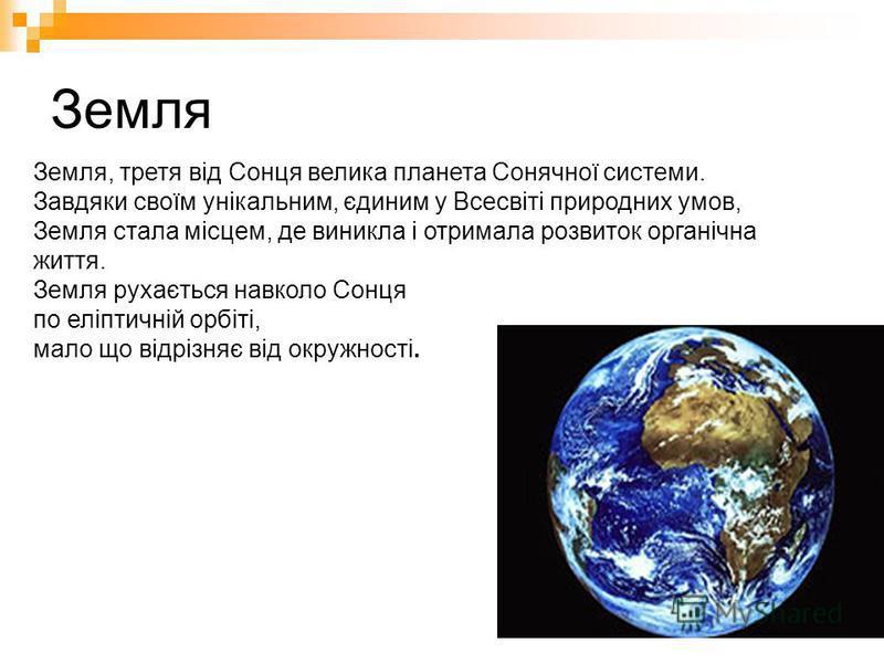 Земля Земля, третя від Сонця велика планета Сонячної системи. Завдяки своїм унікальним, єдиним у Всесвіті природних умов, Земля стала місцем, де виникла і отримала розвиток органічна життя. Земля рухається навколо Сонця по еліптичній орбіті, мало що