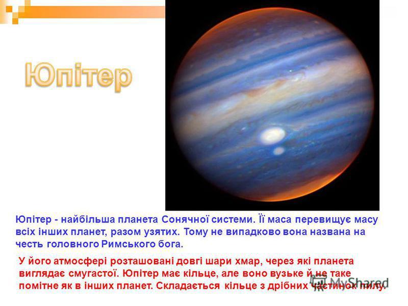Юпітер - найбільша планета Сонячної системи. Її маса перевищує масу всіх інших планет, разом узятих. Тому не випадково вона названа на честь головного Римського бога. У його атмосфері розташовані довгі шари хмар, через які планета виглядає смугастої.