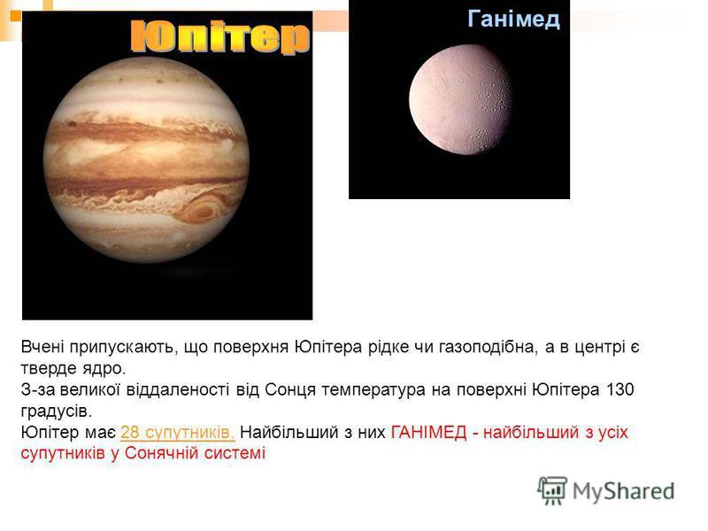 Ганімед Вчені припускають, що поверхня Юпітера рідке чи газоподібна, а в центрі є тверде ядро. З-за великої віддаленості від Сонця температура на поверхні Юпітера 130 градусів. Юпітер має 28 супутників. Найбільший з них ГАНІМЕД - найбільший з усіх су